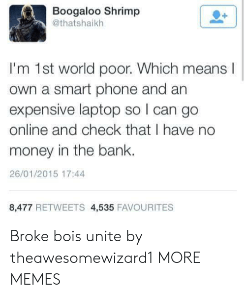 No Money: Boogaloo Shrimp  @thatshaikh  I'm 1st world poor. Which means  own a smart phone and an  expensive laptop so I can go  online and check that I have no  money in the bank.  26/01/2015 17:44  8,477 RETWEETS 4,535 FAVOURITES Broke bois unite by theawesomewizard1 MORE MEMES