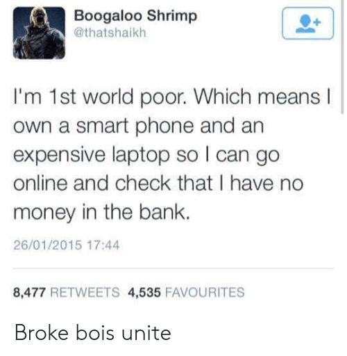 No Money: Boogaloo Shrimp  @thatshaikh  I'm 1st world poor. Which means  own a smart phone and an  expensive laptop so I can go  online and check that I have no  money in the bank.  26/01/2015 17:44  8,477 RETWEETS 4,535 FAVOURITES Broke bois unite