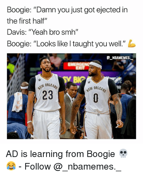 "Memes, Smh, and Yeah: Boogie: ""Damn you just got ejected in  the first half""  Davis: ""Yeah bro smh""  Boogie. ""Looks like I taught you well.""  e_NBAMEMEs._  23 AD is learning from Boogie 💀😂 - Follow @_nbamemes._"