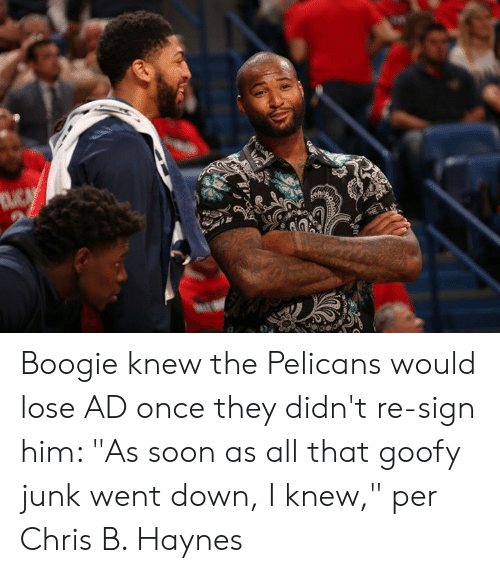 "junk: Boogie knew the Pelicans would lose AD once they didn't re-sign him: ""As soon as all that goofy junk went down, I knew,"" per Chris B. Haynes"