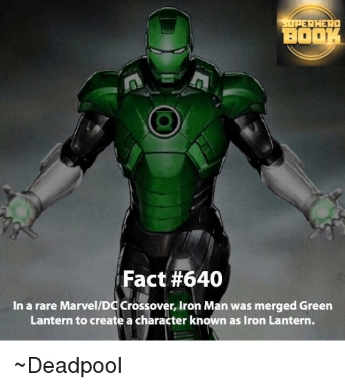 Ironic: BOOK  Fact #640  In a rare Marvel/DO Crossover, Iron Man was merged Green  Lantern to create a character known as Iron Lantern. ~Deadpool