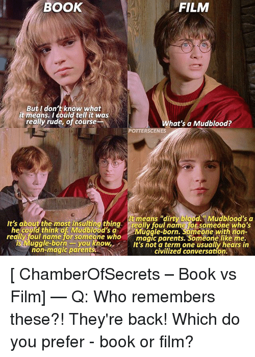 """Memes, Parents, and Rude: BOOK  FILM  But I don't know what  it means. I could tell it was  really rude, of course  hat's a Mudblood?  POTTERSCENES  tmeans """"dirty blood. Mudblood's a  It's about the most insultingthing aloulnaneo someone Wh'  he could think of Mudblood's aMugale-born. Someone with non-  redly foul name for someone whomagic parents. Someone like me.  uggle-born-you knowIt's not a term one usually hears in  non-magic parents  civilized conversation. [ ChamberOfSecrets – Book vs Film] — Q: Who remembers these?! They're back! Which do you prefer - book or film?"""