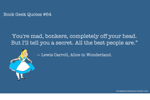 """alice in wonderland: Book Geek Quotes #64  You're mad, bonkers, completely off your head.  But I'll tell you a secret. All the best people are.""""  Lewis Carroll, Alice in Wonderland."""