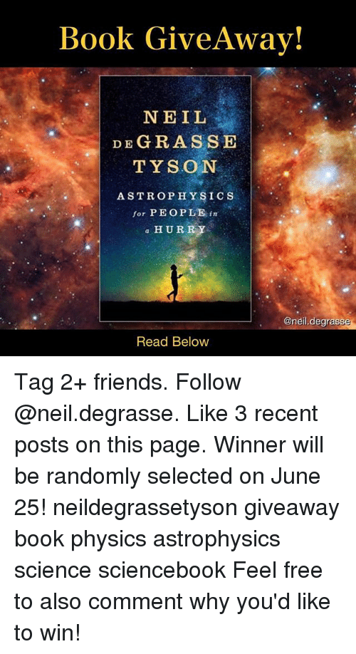 astrophysics: Book Give Away!  NEIL  DE GRASS E  TYSON  ASTROPHYSICS  for PEOPLE  in  a HURRY  Oneil degrass  Read Below Tag 2+ friends. Follow @neil.degrasse. Like 3 recent posts on this page. Winner will be randomly selected on June 25! neildegrassetyson giveaway book physics astrophysics science sciencebook Feel free to also comment why you'd like to win!