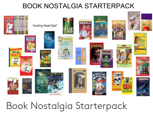 rick riordan: BOOK NOSTALGIA STARTERPACK  FiE CHION ICLEN Of NAR  B LEWIS  7HE LION, the WITCH  and the WARDROBE  HOLES  MARY POPE OSBORNE  DIARY  of  MAGIC  TREE HOUSE  LOUIS KACHAR  EON 1N THEET  5OLNG SERICS Y  JAMES DASHNER  Hark Poter  2THE KNIGHT l DA  A&Z MySTAnips  *Anything Roald Dahl*  The  Absent  Author  HE  MAZE  RUNNER  NOW A WJOR OTION PITURE  THE MAZEOR BONES  by  Lon Roy  achelReméc Russell  DORK  THE  #1 MEW YORK TIMES HESTSELING SERES  JLROWIUNC  39  Geronimo Stifto  Sierags  Sloras  ICHOLAITIC  dliaries  LOST TREASURE  MOF THE  EMERALD EYE  FTom  WAYSIDE  sQUEE  R.L.STINE  Goosensma's  JuD  RICK RIORDAN  The Baxear Children  Tales troa  NOT-SO-  Fobulous Lite  BiG  WARIORS  tales of a  enranand  fourth grade  nothing  A Play by Louis Sachar  RISIN  IN A CLASS BY HIMSELI  big  HNIMORPHS  L HELnar e  NATE  EI  FROM THE TOP  NIGHT OF THE LIVING DU  BCHLAL  The Yellow House Mystery  NEW YORK  TIME  BEITE  ESCAPE FROM HO RRORLAN  R. L. STINE  BER RLE  NLER WARNER  Lincoln Peirc  THE  IGHTNING  THIEF  A Serics of Unfortunate Eveats  The Proposal  THE AOVENTURES  OF  CARTAN  (I FUNNY  K.A. Applegate  THE HEIDES  LYMPUs  NDEPINITE  y LINGOLN PEIRSE  SCHOLASTIC  NA  JHE SON OF  NEPTUNE  NETFLIX  MIDDLE SCHOOL STORY  Frindle  ISURVIVED  THE  1839  HUNGER  GAMES  THE SINKING OF  ActioN  THE TITANIC, 1912  e wirh  MIDOLE  JANES PATTERSO SCHOOL  WORST  HRillA  l te Firt  LENONY SKICKET  LA  YEARS oF  MYLIFE  THE  SUZANNE  COLLINS  CHRIS GRABENSTEIN  JAMES PATERSON  *THE BAD BEGINNING  The FRST EPIC Novel B  DAV PiLkEY  Clements  Andrew  RICK  BIORDA  by Laurem  Taruhis  RICK RIORDAN  wwM  ME  SNYINNCEDTHRNOSTDTE AD  DyWK  INNCY  INNCY  y-  INNEY  NNEY Book Nostalgia Starterpack