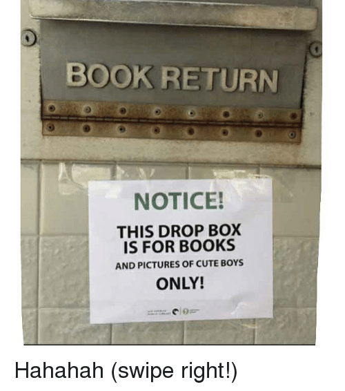 cuteness: BOOK RETURN  NOTICE!  THIS DROP BOX  IS FOR BOOKS  AND PICTURES OF CUTE BOYS  ONLY! Hahahah (swipe right!)