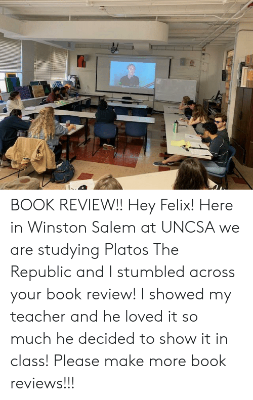 uncsa: BOOK REVIEW!! Hey Felix! Here in Winston Salem at UNCSA we are studying Platos The Republic and I stumbled across your book review! I showed my teacher and he loved it so much he decided to show it in class! Please make more book reviews!!!