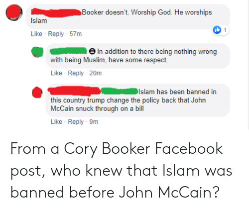 John McCain: Booker doesn't. Worship God. He worships  Islam  1  Like Reply 57m  In addition to there being nothing wrong  with being Muslim, have some respect  Like Reply 20m  islam has been banned in  this country trump change the policy back  McCain snuck through on a bil  Like Reply 9m From a Cory Booker Facebook post, who knew that Islam was banned before John McCain?