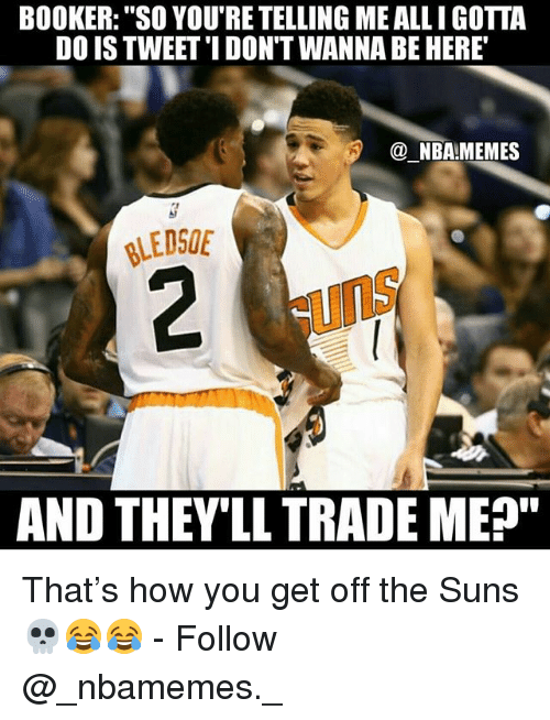 "Nba Memes: BOOKER: ""SO YOU'RE TELLING ME ALLI GOTTA  DO IS TWEET'I DON'T WANNA BE HERE  @ NBA!MEMES  LEDSOE  uns  AND THEV'LL TRADE ME"" That's how you get off the Suns 💀😂😂 - Follow @_nbamemes._"