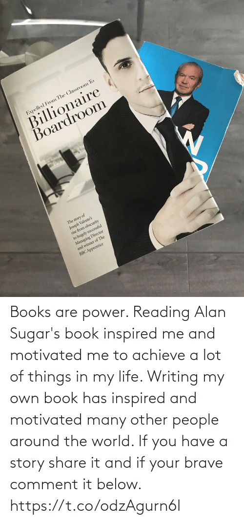 comment: Books are power. Reading Alan Sugar's book inspired me and motivated me to achieve a lot of things in my life.   Writing my own book has inspired and motivated many other people around the world. If you have a story share it and if your brave comment it below. https://t.co/odzAgurn6I
