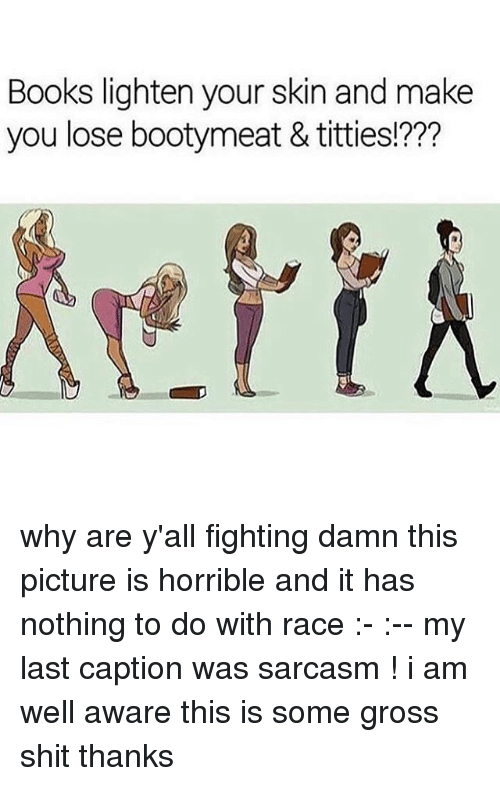 Books, Memes, and Shit: Books lighten your skin and make  you lose bootymeat & titties!??? why are y'all fighting damn this picture is horrible and it has nothing to do with race :- :-- my last caption was sarcasm ! i am well aware this is some gross shit thanks