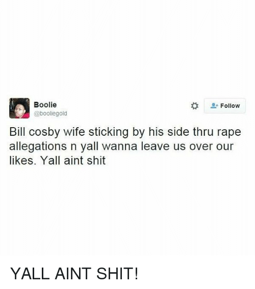 Bill Cosby, Shit, and Rape: Boolie  Follow  @booliegold  Bill Cosby wife sticking by his side thru rape  allegations n yall wanna leave us over our  likes. Yall aint shit YALL AINT SHIT!