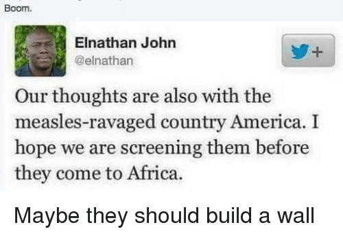 Build A Wall: Boom.  Elnathan John  @elnathan  Our thoughts are also with the  measles-ravaged country America. I  hope we are screening them before  they come to Africa. Maybe they should build a wall
