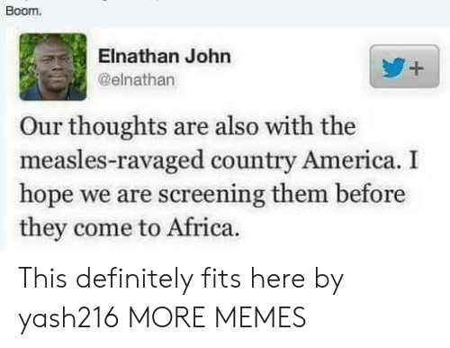 screening: Boom.  Elnathan John  @elnathan  Our thoughts are also with the  measles-ravaged country America. I  hope we are screening them before  they come to Africa. This definitely fits here by yash216 MORE MEMES