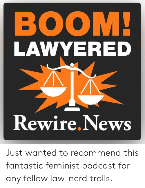 Lawyered: BOOM  LAWYERED  Rewire. News Just wanted to recommend this fantastic feminist podcast for any fellow law-nerd trolls.