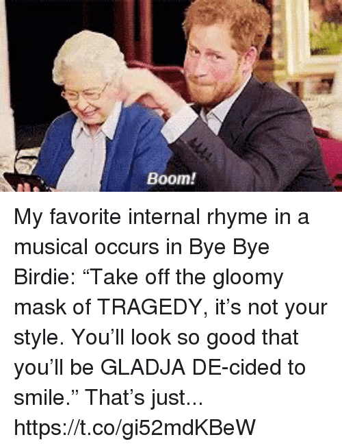 "Memes, Good, and Smile: Boom! My favorite internal rhyme in a musical occurs in Bye Bye Birdie: ""Take off the gloomy mask of TRAGEDY, it's not your style. You'll look so good that you'll be GLADJA DE-cided to smile."" That's just... https://t.co/gi52mdKBeW"