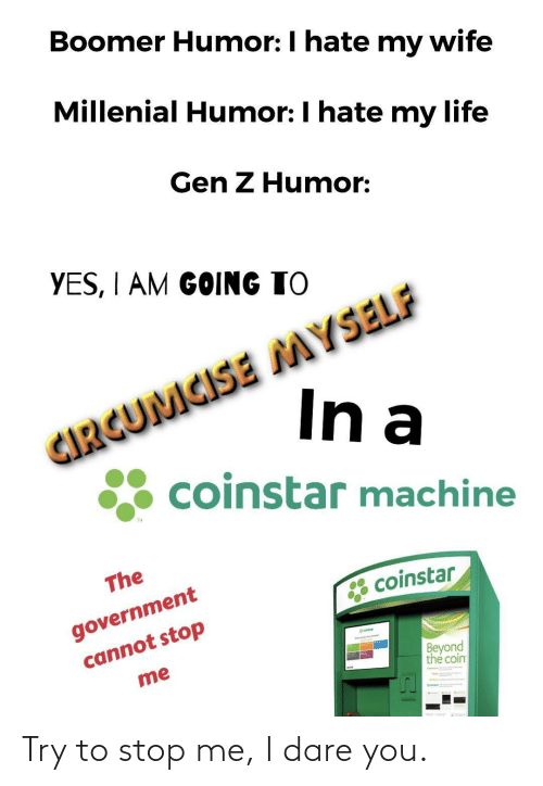 millenial: Boomer Humor: I hate my wife  Millenial Humor: I hate my life  Gen Z Humor:  YES, I AM GOING TO  CIRGUMCISE MYSELF  In a  coinstar machine  TM  The  government  cannot stop  * coinstar  eatar  Beyond  the coin  me Try to stop me, I dare you.