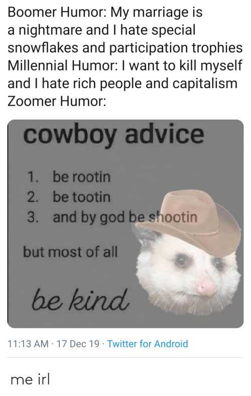 Cowboy: Boomer Humor: My marriage is  a nightmare and I hate special  snowflakes and participation trophies  Millennial Humor: I want to kill myself  and I hate rich people and capitalism  Zoomer Humor:  cowboy advice  1. be rootin  2. be tootin  and by god be shootin  3.  but most of all  be kind  11:13 AM : 17 Dec 19 · Twitter for Android me irl