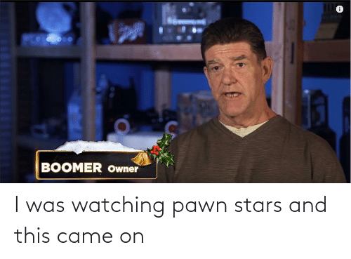 pawn stars: BOOMER Owner I was watching pawn stars and this came on