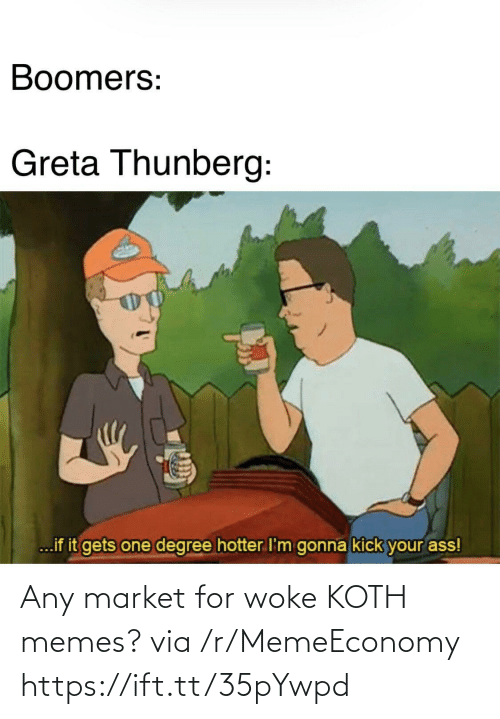 Kick Your Ass: Boomers:  Greta Thunberg:  ...if it gets one degree hotter I'm gonna kick your ass! Any market for woke KOTH memes? via /r/MemeEconomy https://ift.tt/35pYwpd