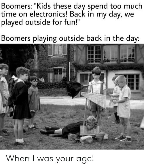 """When I Was Your Age: Boomers: """"Kids these day spend too much  time on electronics! Back in my day, we  played outside for fun!""""  Boomers playing outside back in the day: When I was your age!"""