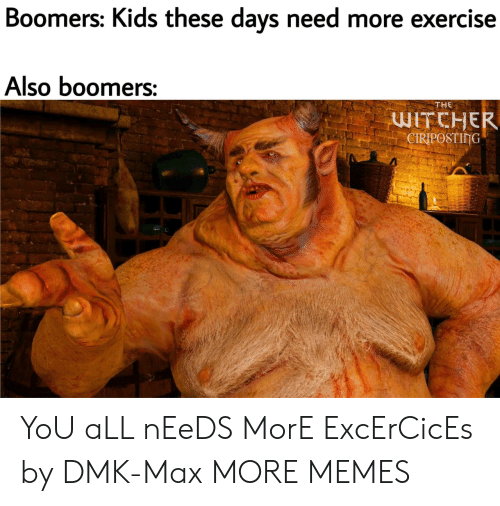 kids these days: Boomers: Kids these days need more exercise  Also boomers:  THE  WITCHER  CIRIPOSTING YoU aLL nEeDS MorE ExcErCicEs by DMK-Max MORE MEMES