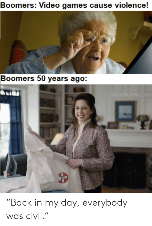 """byte: Boomers: Video games cause violence!  Boomers 50 years ago:  /Byte Me 1776 """"Back in my day, everybody was civil."""""""