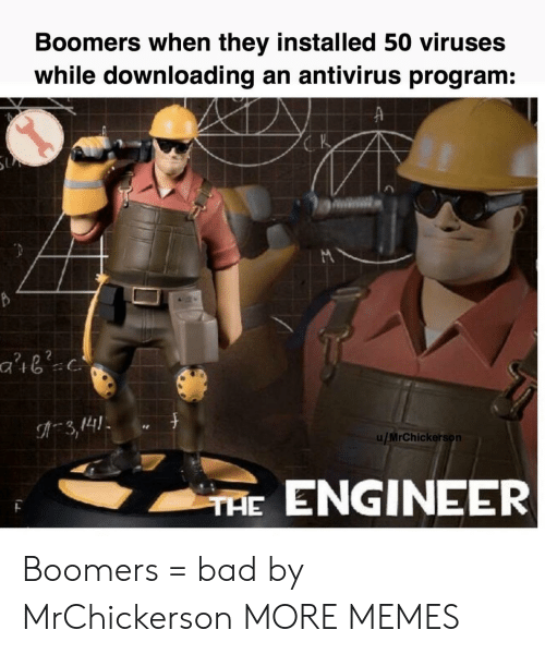 engineer: Boomers when they installed 50 viruses  while downloading an antivirus program:  K  3,141  u/MrChickerson  THE ENGINEER Boomers = bad by MrChickerson MORE MEMES