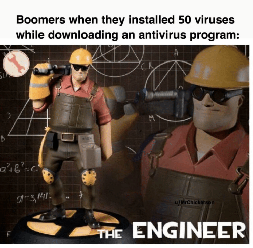 engineer: Boomers when they installed 50 viruses  while downloading an antivirus program:  K  3,141  u/MrChickerson  THE ENGINEER