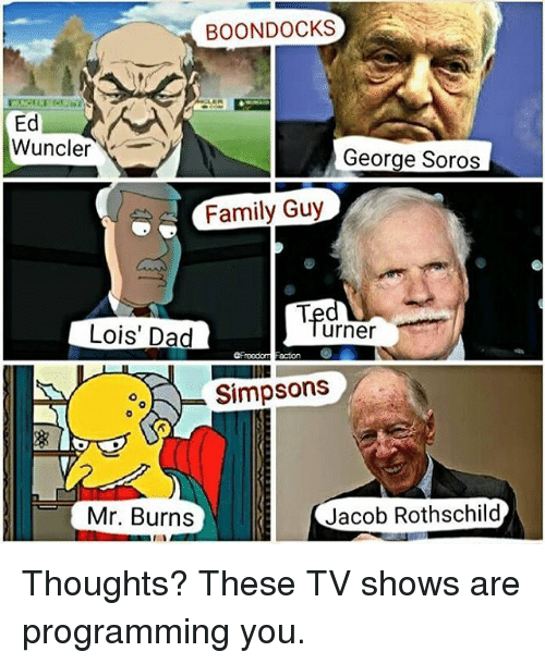 Jacob Rothschild: BOON DOCKS  Ed  Wuncler  George Soros  Family Guy  urner  Lois' Dad  ooh Simpsons  Jacob Rothschild  Mr. Burns Thoughts? These TV shows are programming you.
