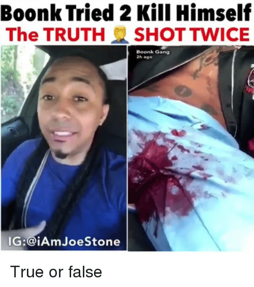 true or false: Boonk Tried 2 Kill Himself  The TRUTH SHOT TWICE  Boonk Gang  2h ago  IG:@iAmJoeStone True or false