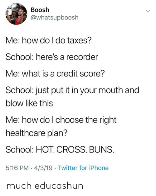 buns: Boosh  @whatsupboosh  Me: how do I do taxes?  School: here's a recorder  Me: what is a credit score?  School: just put it in your mouth and  blow like this  Me: how do l choose the right  healthcare plan?  School: HOT. CROSS. BUNS  5:16 PM 4/3/19 Twitter for iPhone much educashun