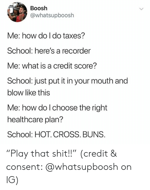 "buns: Boosh  @whatsupboosh  Me: how do I do taxes?  School: here's a recorder  Me: what is a credit score?  School: just put it in your mouth and  blow like this  Me: how do l choose the right  healthcare plan?  School: HOT. CROSS. BUNS. ""Play that shit!!"" (credit & consent: @whatsupboosh on IG)"