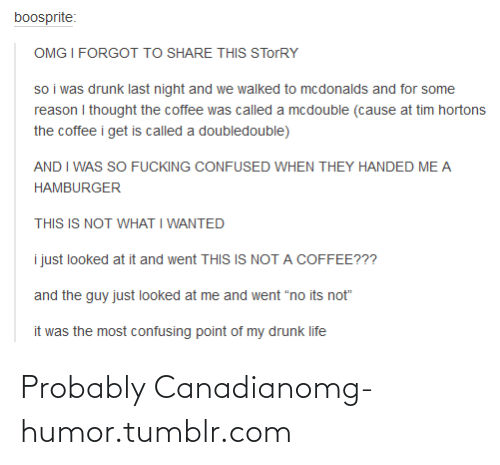 """tim hortons: boosprite:  OMG I FORGOT TO SHARE THIS STORRY  so i was drunk last night and we walked to mcdonalds and for some  reason I thought the coffee was called a mcdouble (cause at tim hortons  the coffee i get is called a doubledouble)  AND I WAS SO FUCKING CONFUSED WHEN THEY HANDED ME A  HAMBURGER  THIS IS NOT WHAT I WANTED  i just looked at it and went THIS IS NOT A COFFEE???  and the guy just looked at me and went """"no its not""""  it was the most confusing point of my drunk life Probably Canadianomg-humor.tumblr.com"""
