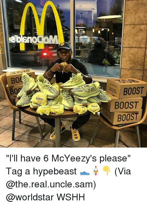 "Hypebeast, Memes, and Worldstar: BOOST  BOOST  BOOST ""I'll have 6 McYeezy's please"" Tag a hypebeast 👟🐔👇 (Via @the.real.uncle.sam) @worldstar WSHH"