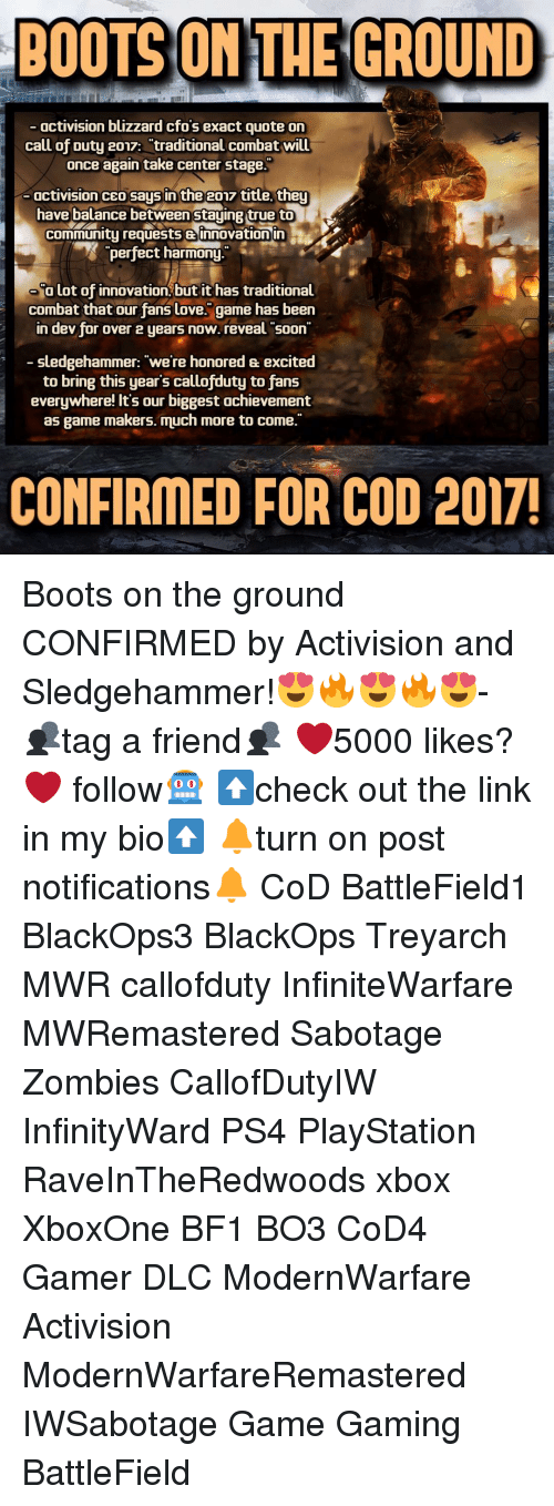 """Memes, Call of Duty, and 🤖: BOOTS ON THE GROUND  activision blizzard cfos exact quote on  call of Duty 2017: traditional combat will  once again take center stage.  activision CEO saus in the  2017 title they  have balance between staying true to  Community requests innovation in  perfect harmony.  Olot of innovation, but it has traditional  combat that our fans love. game has been  in dev for over 2 years now. reveal soon  sledgehammer: """"we're honored excited  to bring this year's callofduty to fans  everywhere! It's our biggest achievement  as game makers. much more to come.""""  CONFIRMED FOR COD 2017! Boots on the ground CONFIRMED by Activision and Sledgehammer!😍🔥😍🔥😍- 👥tag a friend👥 ❤️5000 likes?❤️ follow🤖 ⬆️check out the link in my bio⬆️ 🔔turn on post notifications🔔 CoD BattleField1 BlackOps3 BlackOps Treyarch MWR callofduty InfiniteWarfare MWRemastered Sabotage Zombies CallofDutyIW InfinityWard PS4 PlayStation RaveInTheRedwoods xbox XboxOne BF1 BO3 CoD4 Gamer DLC ModernWarfare Activision ModernWarfareRemastered IWSabotage Game Gaming BattleField"""