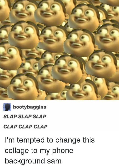 Clap Clap Clap: booty baggins  SLAP SLAP SLAP  CLAP CLAP CLAP I'm tempted to change this collage to my phone background ≪sam≫