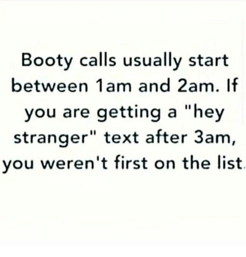 "Booty, Memes, and Text: Booty calls usually start  between 1am and 2am. If  you are getting a ""hey  stranger"" text after 3am  you weren't first on the list"
