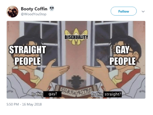 Bisexuality: Booty Coffin  @WoodYouStop  Follow  BISEXUALITY  STRAIGHT  PEOPLE  GAY  PEOPLE  Is this gay?  ls this straight?  5:50 PM - 16 May 2018