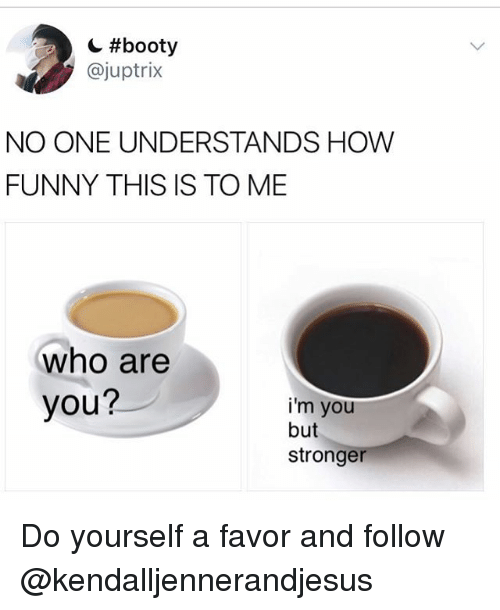 Booty, Funny, and Memes:  #booty  @juptrix  NO ONE UNDERSTANDS HOW  FUNNY THIS IS TO ME  who are  you?  i'm you  but  strongen Do yourself a favor and follow @kendalljennerandjesus