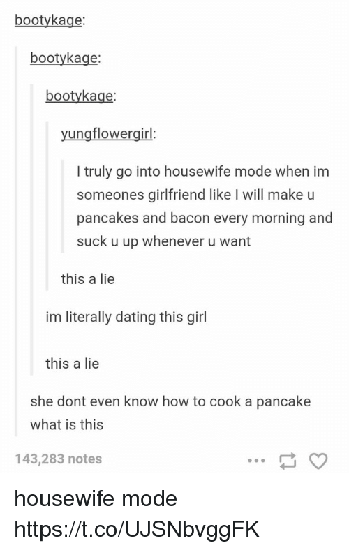 Booty, Dating, and Memes: booty kage:  booty kage  booty kage:  ung flowergirl  truly go into housewife mode when im  someones girlfriend like l will make u  pancakes and bacon every morning and  suck u up whenever u want  this a lie  im literally dating this girl  this a lie  she dont even know how to cook a pancake  what is this  143,283 notes housewife mode https://t.co/UJSNbvggFK