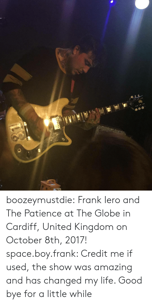 cardiff: boozeymustdie:  Frank Iero and The Patience at The Globe in Cardiff, United Kingdom on October 8th, 2017! space.boy.frank: Credit me if used, the show was amazing and has changed my life. Good bye for a little while