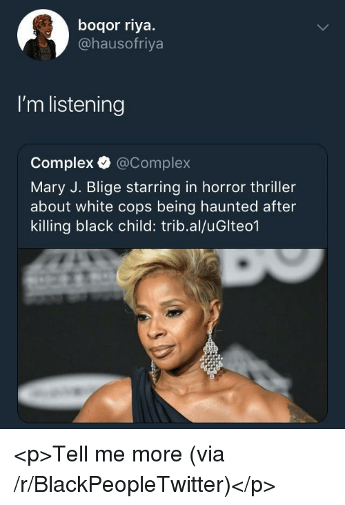 mary j: boqor riya.  @hausofriya  I'm listening  Complex @Complex  Mary J. Blige starring in horror thriller  about white cops being haunted after  killing black child: trib.al/uGlteo1 <p>Tell me more (via /r/BlackPeopleTwitter)</p>
