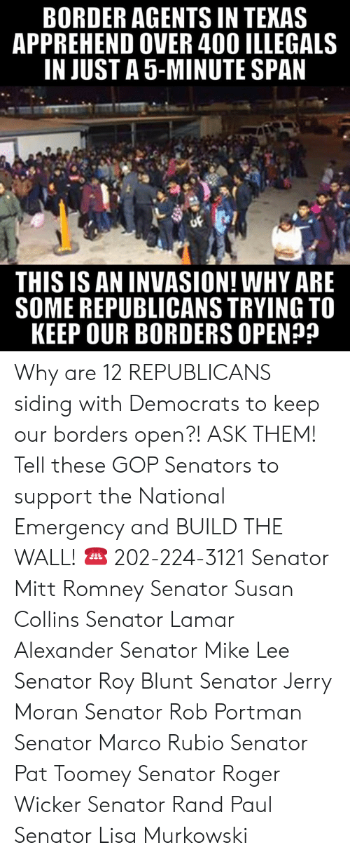 rand: BORDER AGENTS IN TEKAS  APPREHEND OVER 400 ILLEGALS  IN JUST A 5-MINUTE SPAN  THIS IS AN INVASION! WHY ARE  SOME REPUBLICANS TRYING TO  KEEP OUR BORDERS OPEN? Why are 12 REPUBLICANS siding with Democrats to keep our borders open?! ASK THEM!  Tell these GOP Senators to support the National Emergency and BUILD THE WALL! ☎️ 202-224-3121  Senator Mitt Romney Senator Susan Collins Senator Lamar Alexander Senator Mike Lee Senator Roy Blunt Senator Jerry Moran Senator Rob Portman Senator Marco Rubio Senator Pat Toomey Senator Roger Wicker Senator Rand Paul Senator Lisa Murkowski