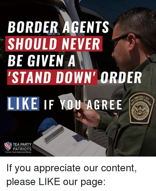 🤖: BORDER AGENTS  SHOULD NEVER  BE GIVEN A  STAND DOWN ORDER  LIKE IF YOU AGREE  ORg  TEA PARTY  PATRIOTS If you appreciate our content, please LIKE our page:
