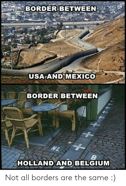 Belgium: BORDER BETWEEN  USA AND MEXICO  BORDER BETWEEN  HOLLAND AND BELGIUM Not all borders are the same :)
