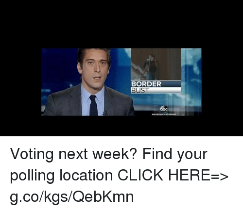 Click, Memes, and 🤖: BORDER  BUST Voting next week? Find your polling location CLICK HERE=> g.co/kgs/QebKmn