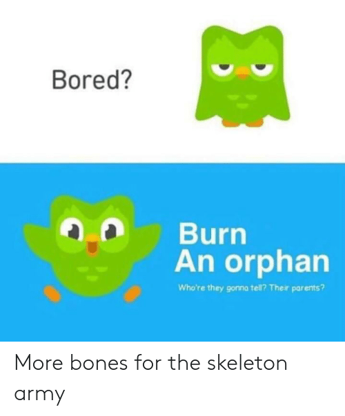 skeleton: Bored?  Burn  An orphan  Who're they gonna tell? Their parents? More bones for the skeleton army