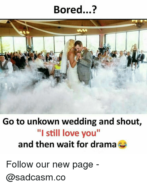 "new page: Bored...?  Go to unkown wedding and shout,  ""I still love you""  and then wait for drama Follow our new page - @sadcasm.co"