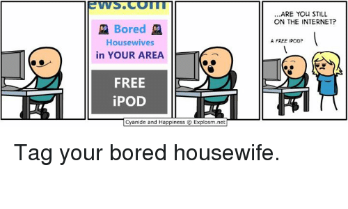 Cyanid And Happiness: Bored  Housewives  in YOUR AREA  FREE  iPOD  Cyanide and Happiness O Explosm.net  ARE YOU STILL  ON THE INTERNET?  A FREE IPOD? Tag your bored housewife.